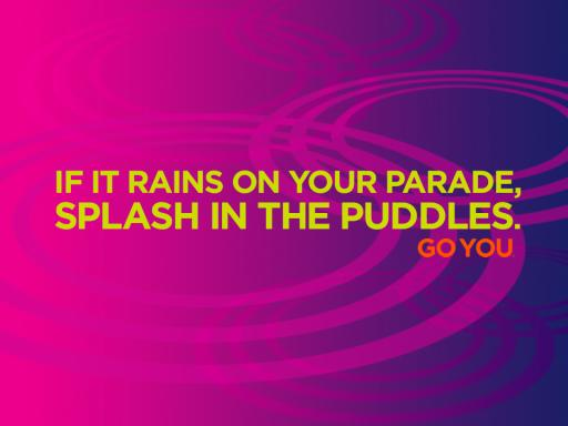 If it rains on your parade, splash in the puddles