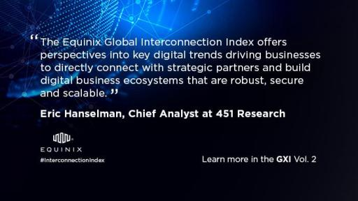 The Equinix Global Interconnection Index offers perspectives into key digital trends driving businesses to directly connect with strategic partners and build digital business ecosystems that are robust, secure and scalable. - Eric Hanselman, Chief Analyst at 451 Research