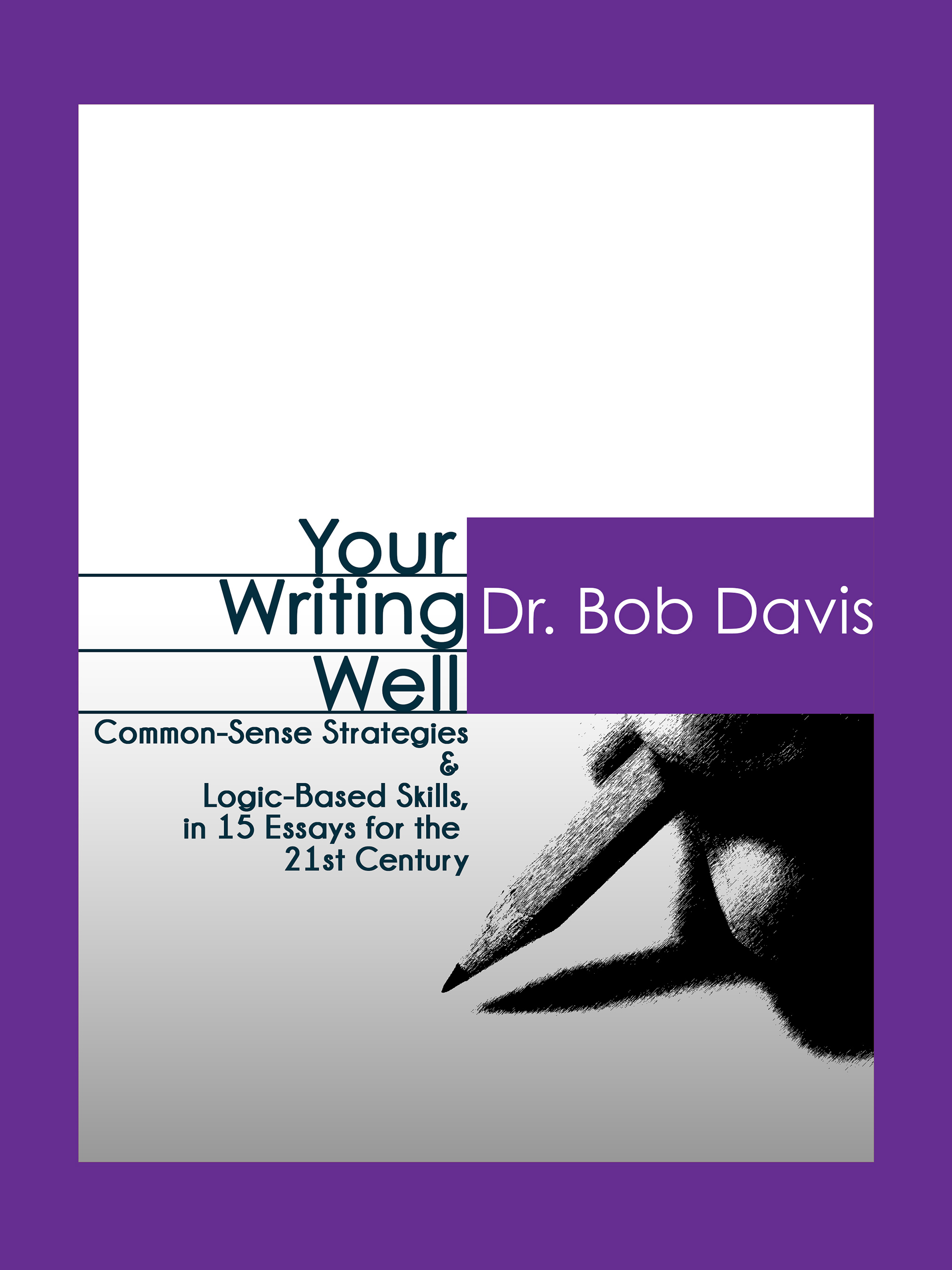 Your Writing Well:Common-Sense Strategies & Logic-Based Skills, in 15 Essays for the 21st Century by Dr. Bob Davis
