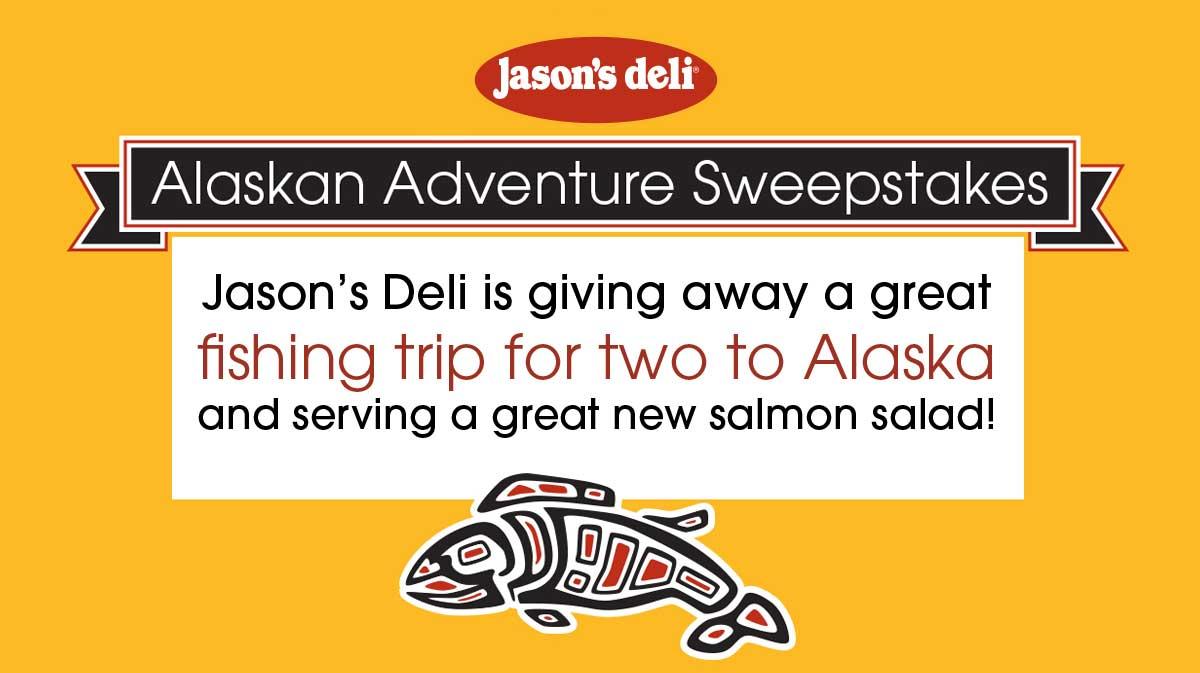 Alaskan Adventure Sweepstakes.   Jason's Deli is giving away a fishing trip for two to Alaska. Learn more at www.jasonsdeli.com/alaska.