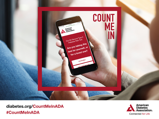 Find out your risk for diabetes in just 60 seconds. Take our free, online type 2 diabetes risk test at diabetes.org/CountMeInADA