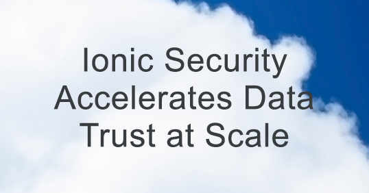 Ionic Security Accelerates Data Trust At Scale