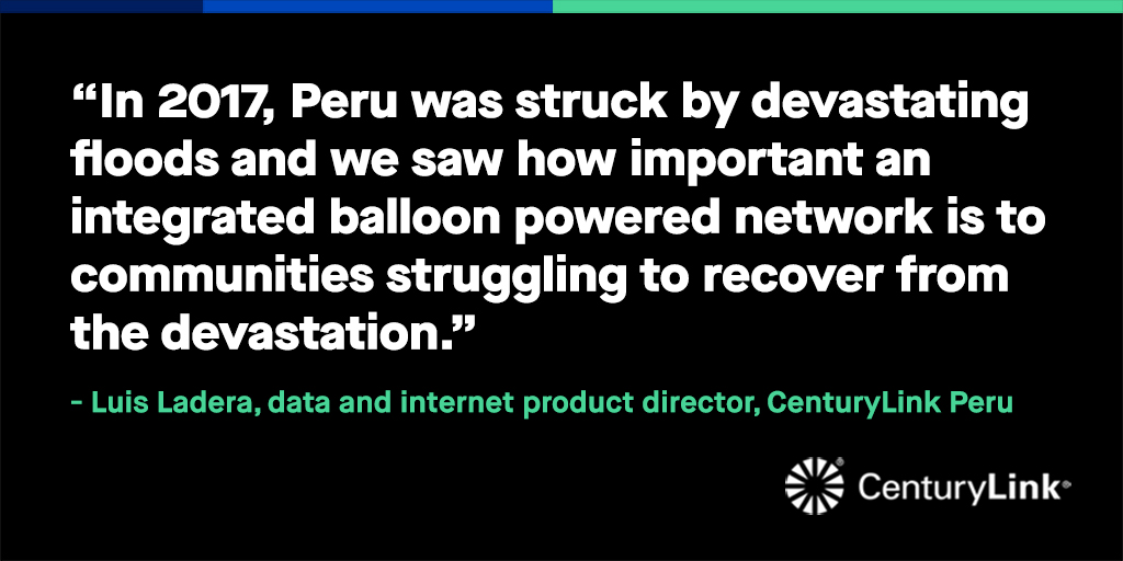 """In 2017, Peru was struck by devastating floods and we saw how important an integrated balloon powered network is to communities struggling to recover from the devastation."" -Luis Ladera, data and internet product director, CenturyLink Peru"
