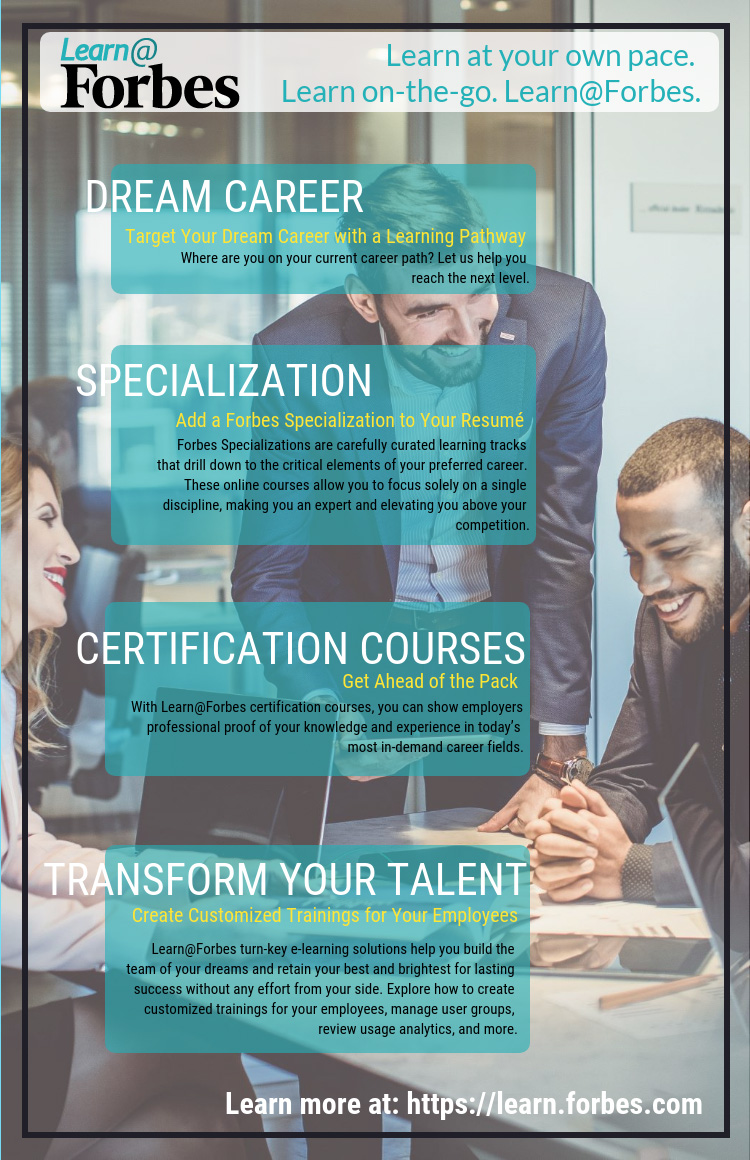 Climb your career ladder faster with industry and skill-centered online certification courses that will give you the experience, training, and knowledge to outdo your competition and conquer every obstacle in your field. Explore the opportunities and see how Learn@Forbes works for you.