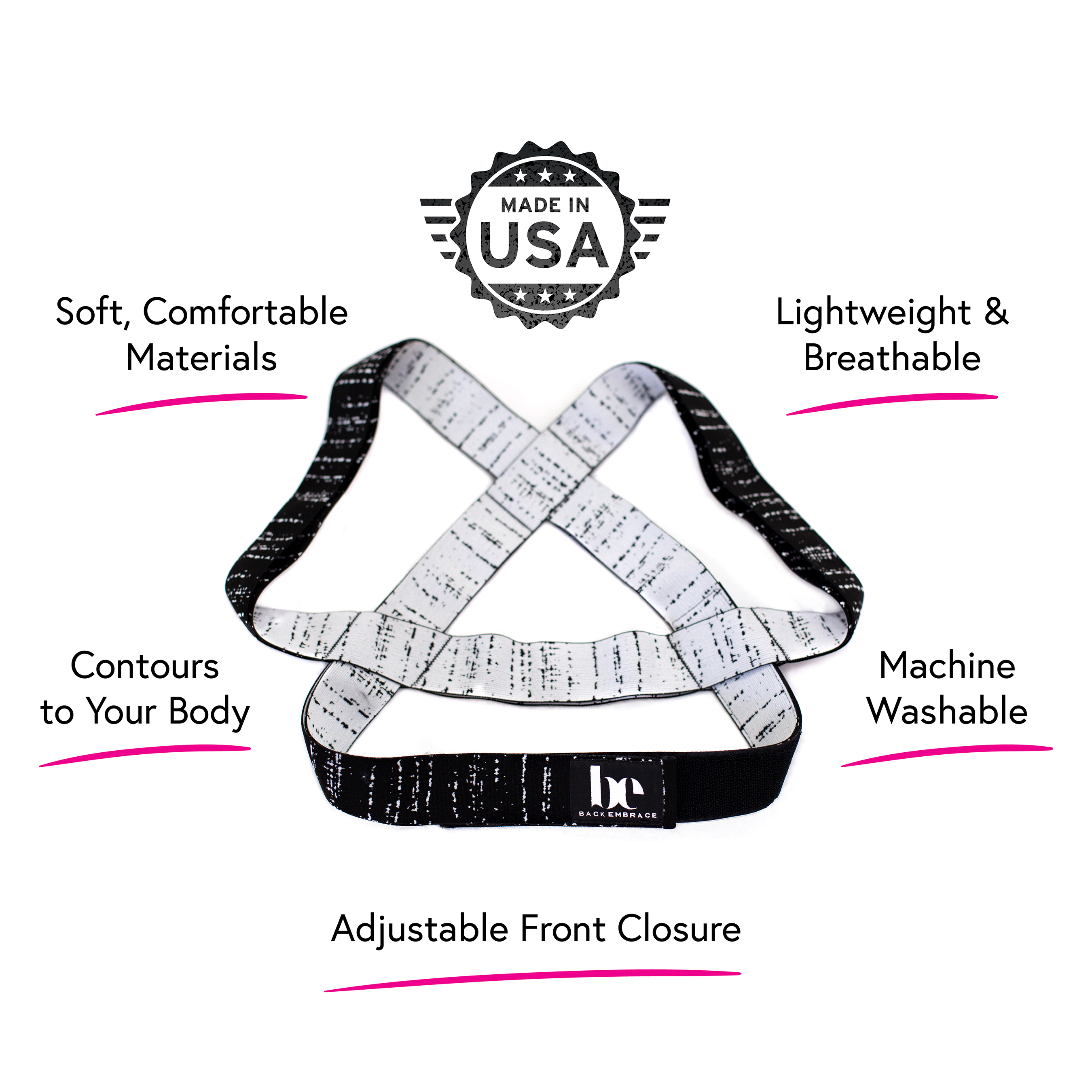 BackEmbrace is proudly made in the USA with a custom-woven blend of super soft, premium materials. There are no stiff, irritating or itchy straps and no uncomfortable metal pieces.