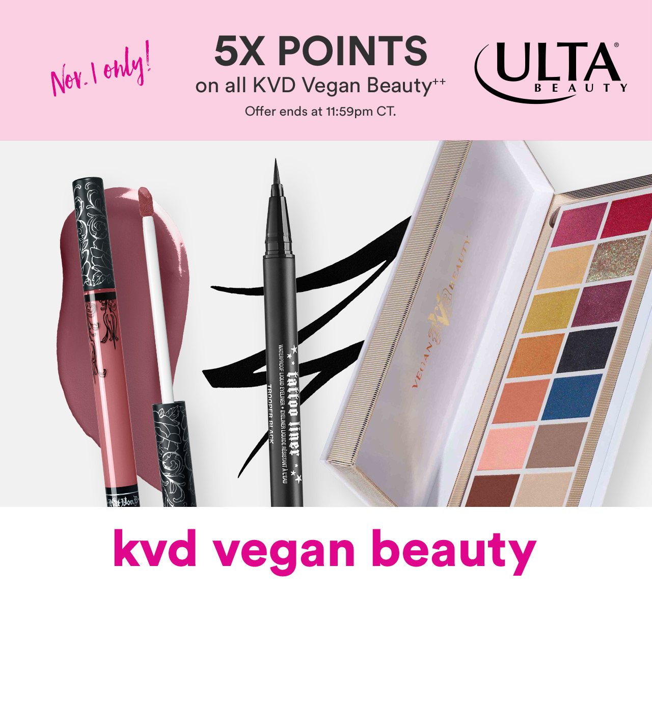 First Time! Ulta Beauty Ultamate Rewards Members can earn 5X points on World Vegan Day by purchasing ANY KVD Vegan Beauty product on Sunday, November 1st, 2020 in-store and at ulta.com, starting at 12 AM CST.